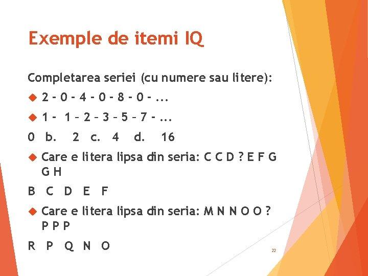 Exemple de itemi IQ Completarea seriei (cu numere sau litere): 2 - 0 -