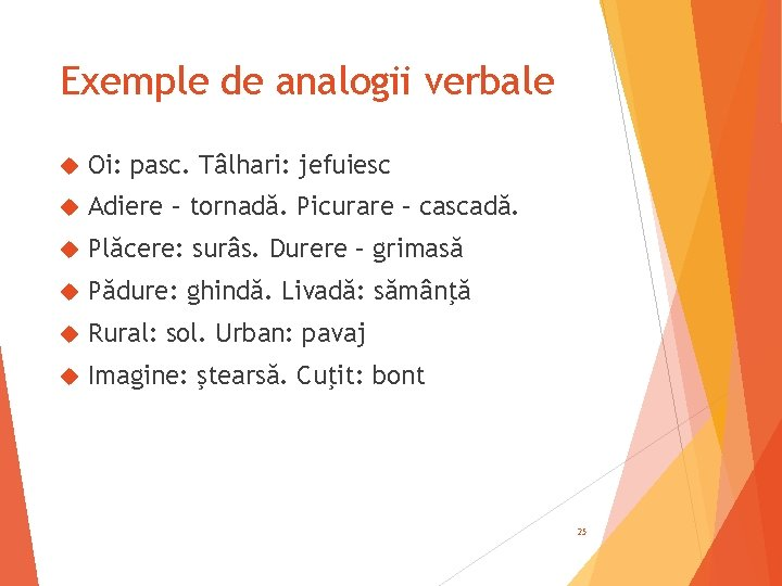 Exemple de analogii verbale Oi: pasc. Tâlhari: jefuiesc Adiere – tornadă. Picurare – cascadă.