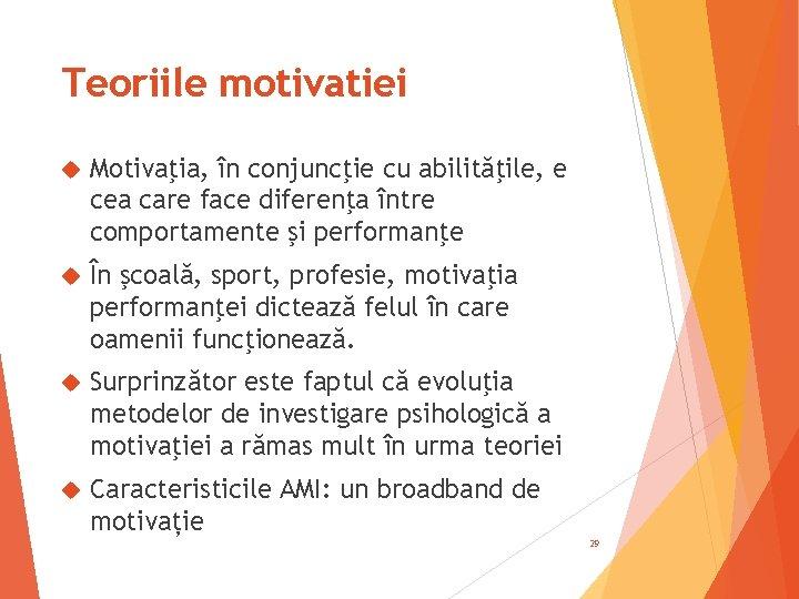 Teoriile motivatiei Motivaţia, în conjuncţie cu abilităţile, e cea care face diferenţa între comportamente