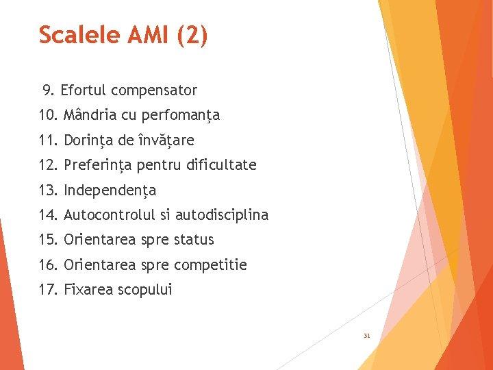 Scalele AMI (2) 9. Efortul compensator 10. Mândria cu perfomanţa 11. Dorinţa de învăţare