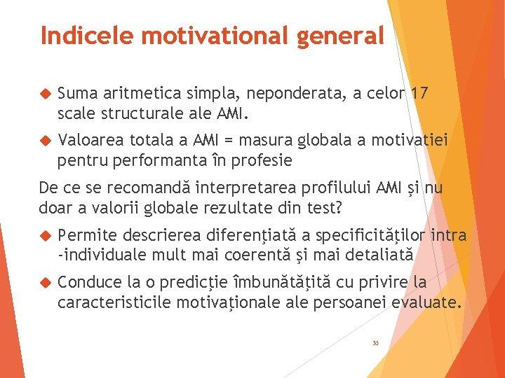 Indicele motivational general Suma aritmetica simpla, neponderata, a celor 17 scale structurale AMI. Valoarea