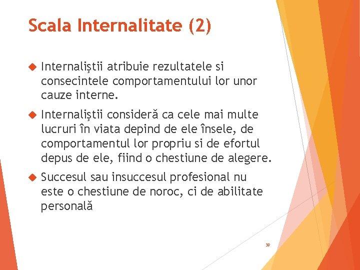 Scala Internalitate (2) Internaliştii atribuie rezultatele si consecintele comportamentului lor unor cauze interne. Internaliştii