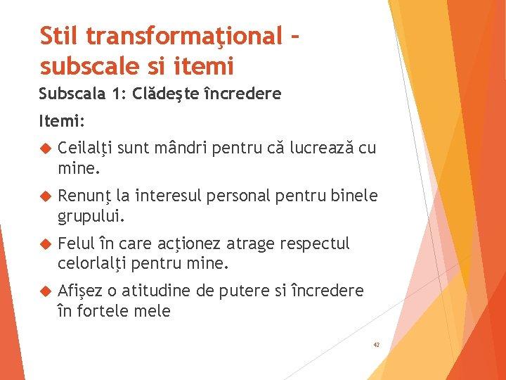 Stil transformaţional – subscale si itemi Subscala 1: Clădeşte încredere Itemi: Ceilalţi sunt mândri
