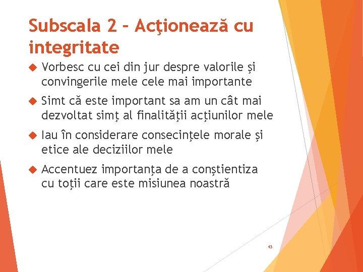 Subscala 2 – Acţionează cu integritate Vorbesc cu cei din jur despre valorile şi