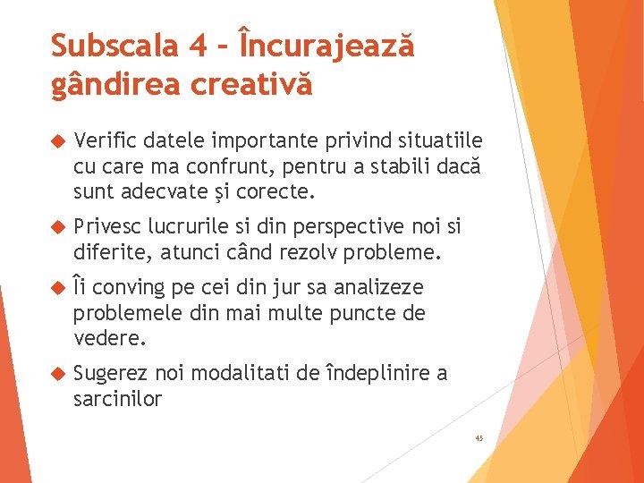 Subscala 4 – Încurajează gândirea creativă Verific datele importante privind situatiile cu care ma