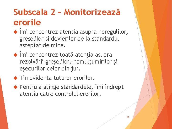 Subscala 2 – Monitorizează erorile Îmi concentrez atentia asupra neregulilor, greselilor si devierilor de