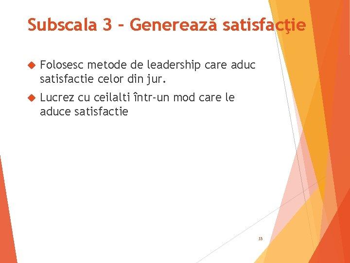Subscala 3 – Generează satisfacţie Folosesc metode de leadership care aduc satisfactie celor din