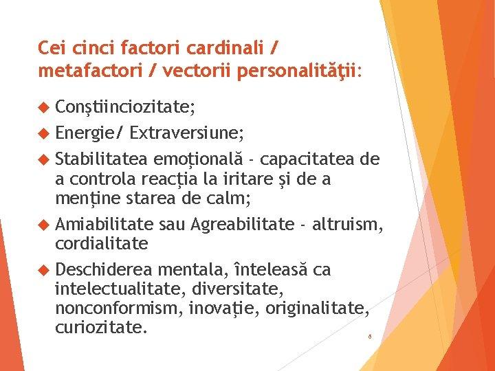 Cei cinci factori cardinali / metafactori / vectorii personalităţii: Conştiinciozitate; Energie/ Extraversiune; Stabilitatea emoţională