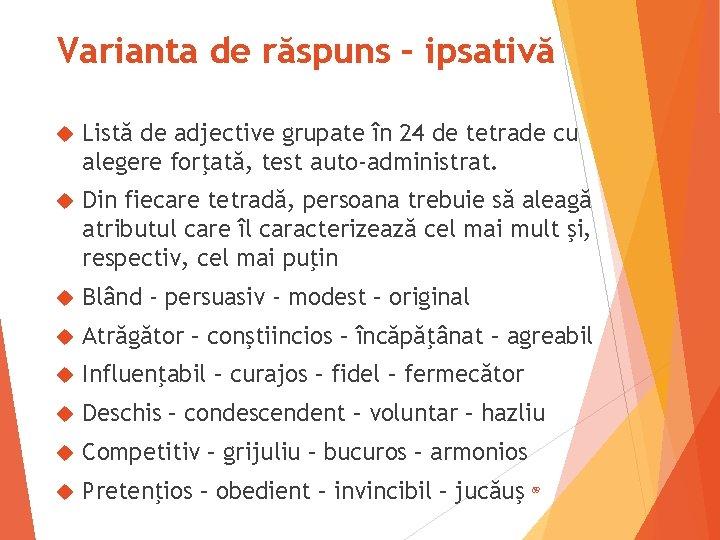 Varianta de răspuns – ipsativă Listă de adjective grupate în 24 de tetrade cu