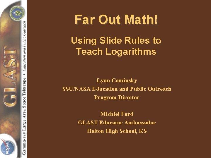 Far Out Math! Using Slide Rules to Teach Logarithms Lynn Cominsky SSU/NASA Education and