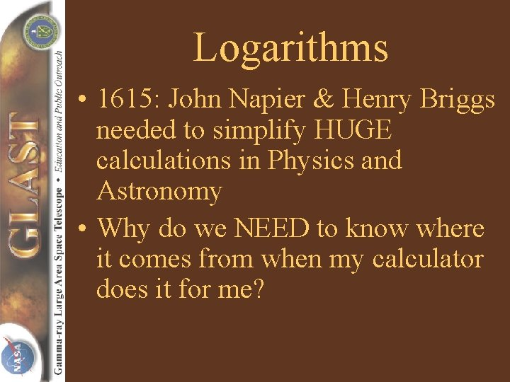 Logarithms • 1615: John Napier & Henry Briggs needed to simplify HUGE calculations in