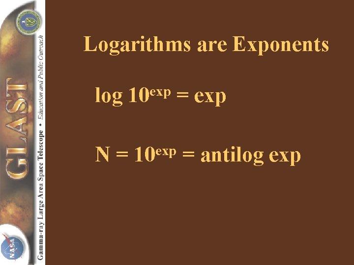 Logarithms are Exponents log exp 10 N= = exp 10 = antilog exp