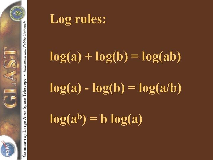Log rules: log(a) + log(b) = log(ab) log(a) - log(b) = log(a/b) log(ab) =