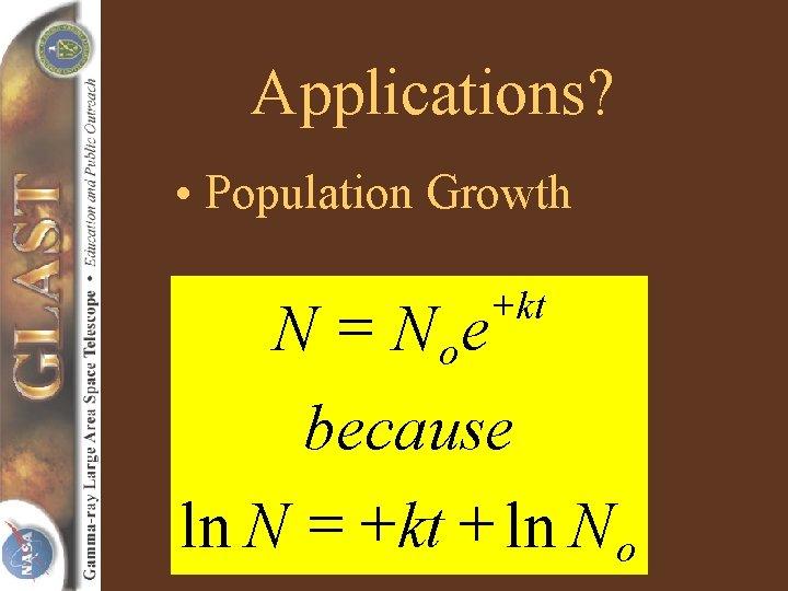 Applications? • Population Growth N = N oe + kt because ln N =
