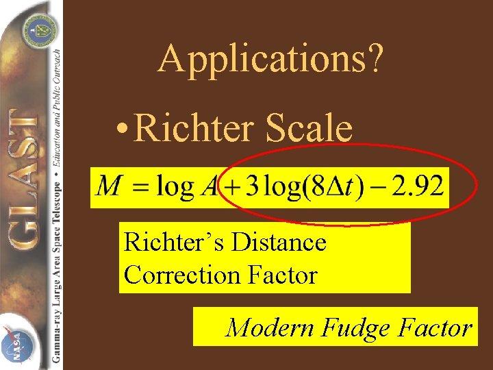 Applications? • Richter Scale Richter's Distance Correction Factor Modern Fudge Factor