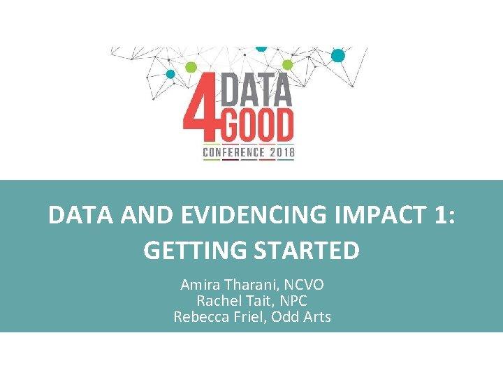 DATA AND EVIDENCING IMPACT 1: GETTING STARTED Amira Tharani, NCVO Rachel Tait, NPC Rebecca