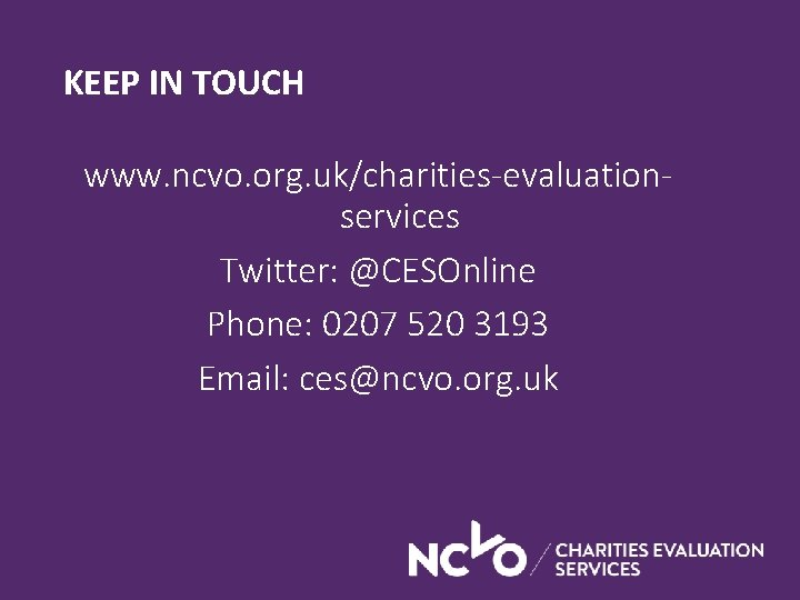 KEEP IN TOUCH www. ncvo. org. uk/charities-evaluationservices Twitter: @CESOnline Phone: 0207 520 3193 Email: