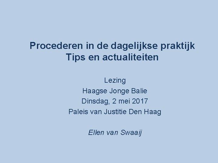 Procederen in de dagelijkse praktijk Tips en actualiteiten Lezing Haagse Jonge Balie Dinsdag, 2