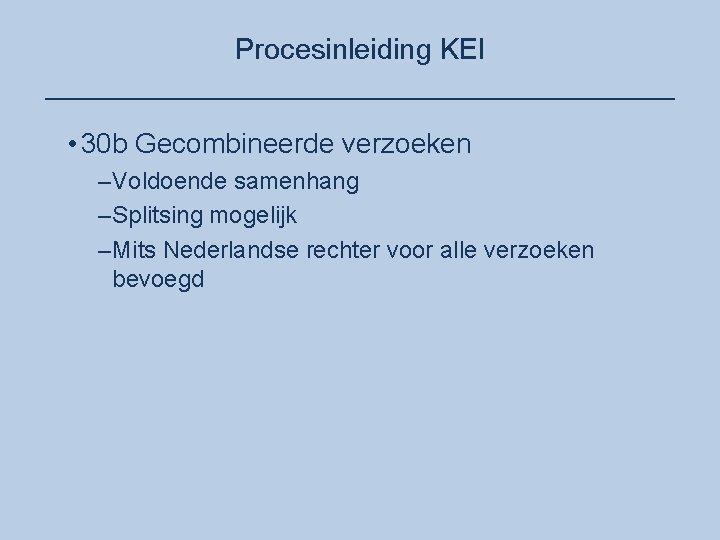 Procesinleiding KEI ____________________ • 30 b Gecombineerde verzoeken –Voldoende samenhang –Splitsing mogelijk –Mits Nederlandse