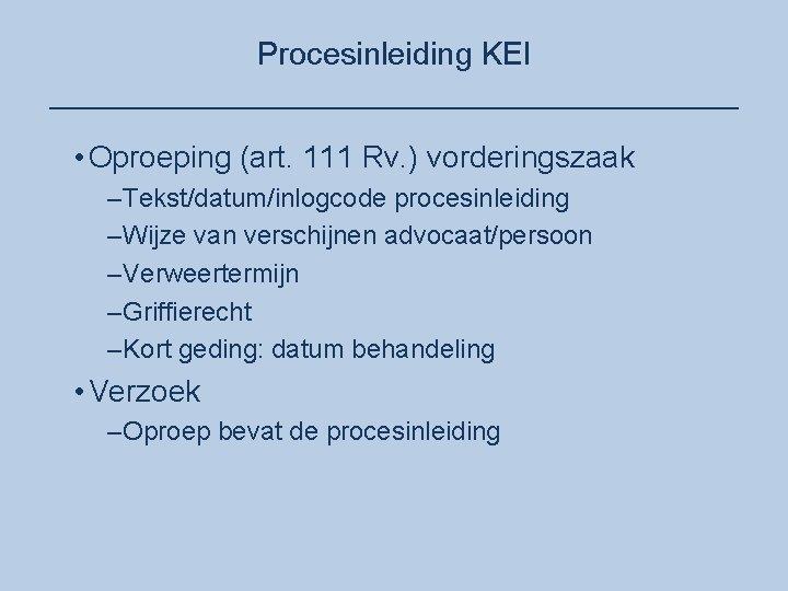 Procesinleiding KEI ____________________ • Oproeping (art. 111 Rv. ) vorderingszaak –Tekst/datum/inlogcode procesinleiding –Wijze van