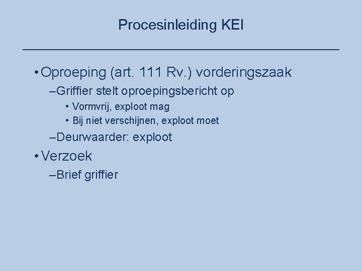 Procesinleiding KEI ____________________ • Oproeping (art. 111 Rv. ) vorderingszaak –Griffier stelt oproepingsbericht op