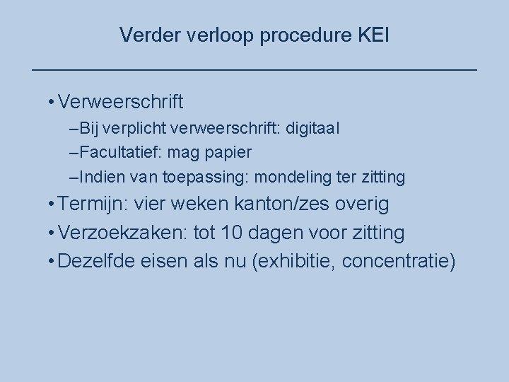 Verder verloop procedure KEI ____________________ • Verweerschrift –Bij verplicht verweerschrift: digitaal –Facultatief: mag papier