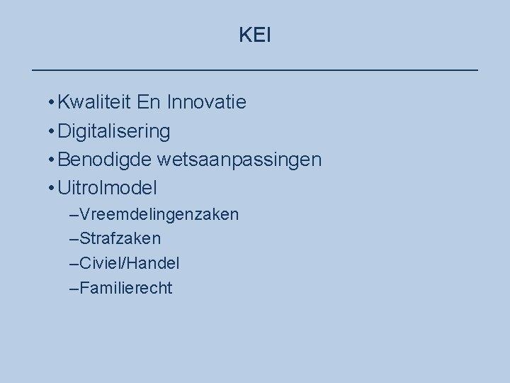 KEI ____________________ • Kwaliteit En Innovatie • Digitalisering • Benodigde wetsaanpassingen • Uitrolmodel –Vreemdelingenzaken