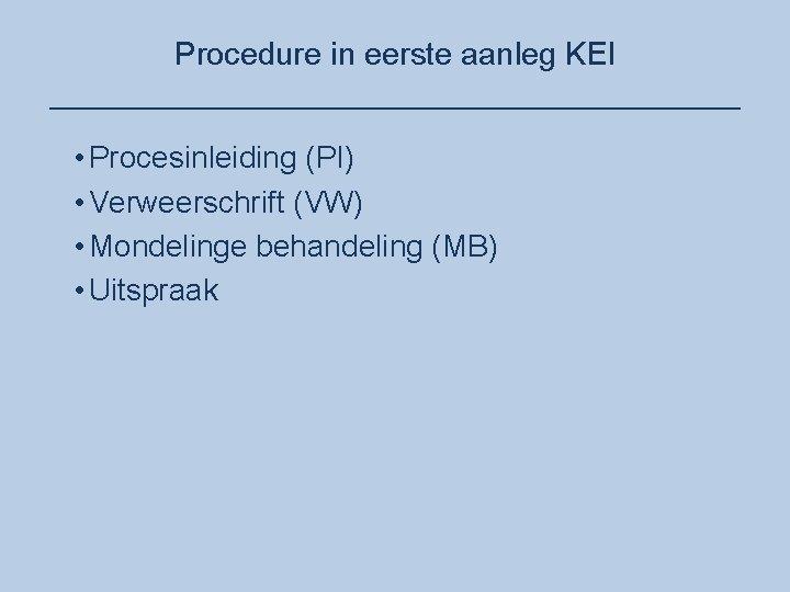 Procedure in eerste aanleg KEI ____________________ • Procesinleiding (PI) • Verweerschrift (VW) • Mondelinge
