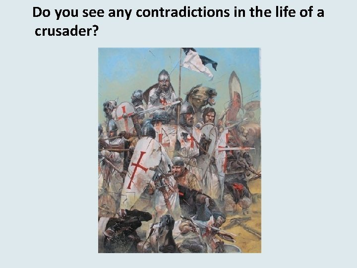 Do you see any contradictions in the life of a crusader?