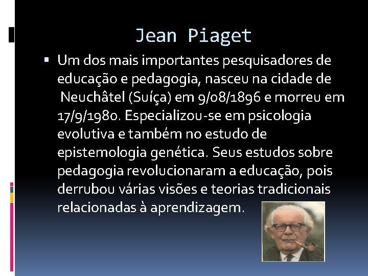Jean Piaget Um dos mais importantes pesquisadores de educação e pedagogia, nasceu na cidade