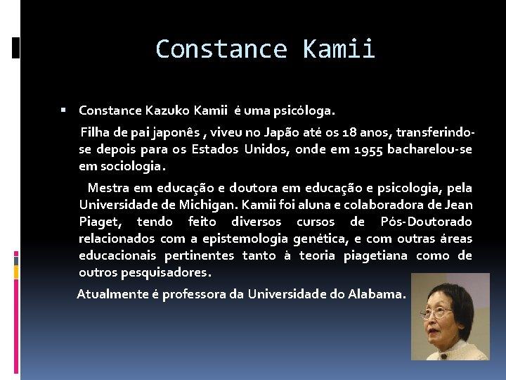 Constance Kamii Constance Kazuko Kamii é uma psicóloga. Filha de pai japonês , viveu