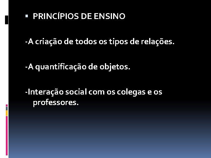 PRINCÍPIOS DE ENSINO -A criação de todos os tipos de relações. -A quantificação