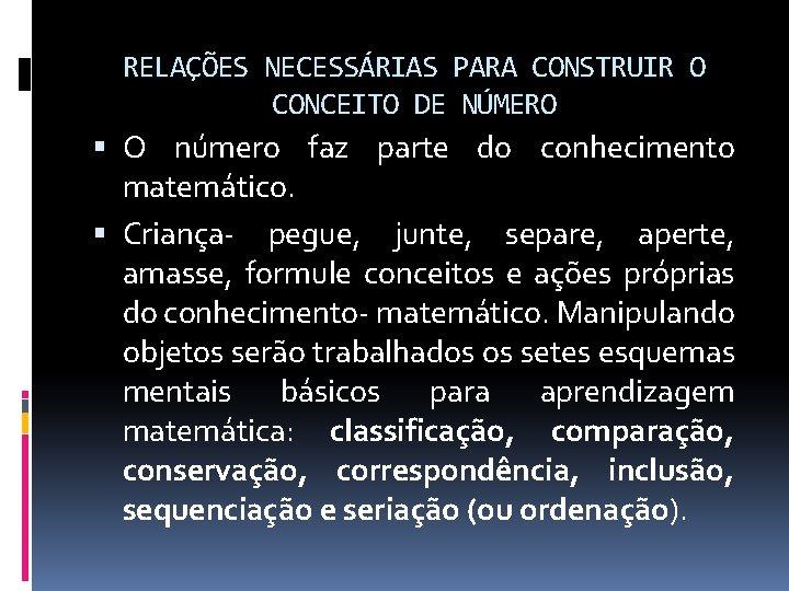 RELAÇÕES NECESSÁRIAS PARA CONSTRUIR O CONCEITO DE NÚMERO O número faz parte do conhecimento