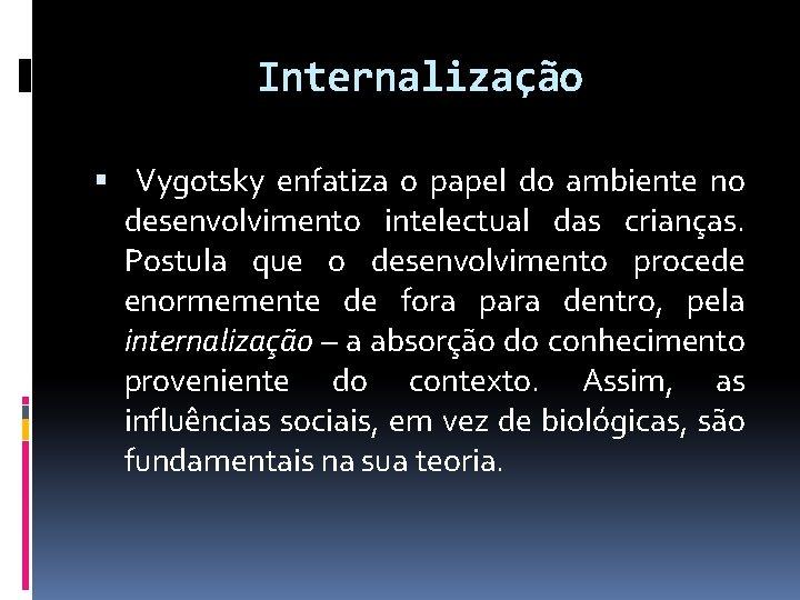 Internalização Vygotsky enfatiza o papel do ambiente no desenvolvimento intelectual das crianças. Postula que