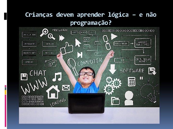 Crianças devem aprender lógica – e não programação?
