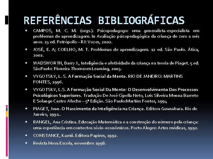 REFERÊNCIAS BIBLIOGRÁFICAS CAMPOS, M. C. M. (orgs. ). Psicopedagogo: uma generalista-especialista em problemas de