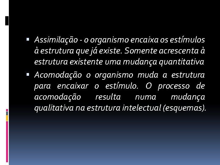 Assimilação - o organismo encaixa os estímulos à estrutura que já existe. Somente