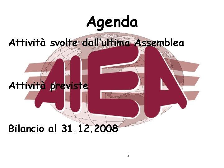 Agenda Attività svolte dall'ultima Assemblea Attività previste Bilancio al 31. 12. 2008 2
