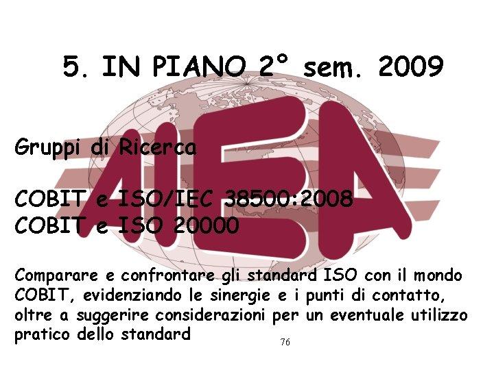 5. IN PIANO 2° sem. 2009 Gruppi di Ricerca COBIT e ISO/IEC 38500: 2008