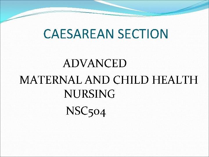 CAESAREAN SECTION ADVANCED MATERNAL AND CHILD HEALTH NURSING NSC 504