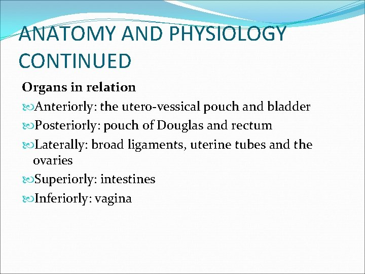 ANATOMY AND PHYSIOLOGY CONTINUED Organs in relation Anteriorly: the utero-vessical pouch and bladder Posteriorly: