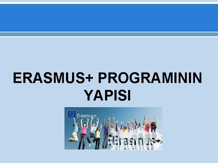 ERASMUS+ PROGRAMININ YAPISI
