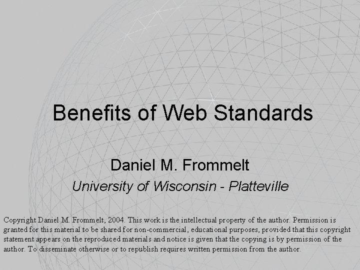 Benefits of Web Standards Daniel M. Frommelt University of Wisconsin - Platteville Copyright Daniel