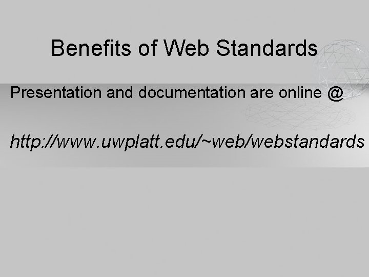Benefits of Web Standards Presentation and documentation are online @ http: //www. uwplatt. edu/~web/webstandards