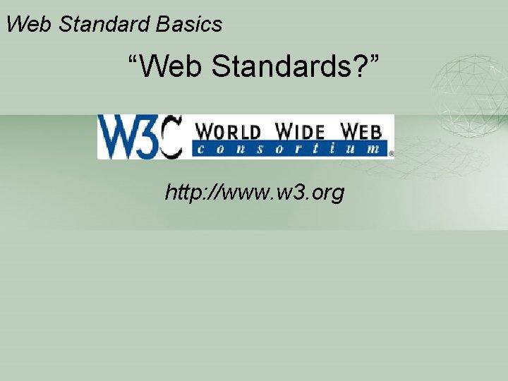 "Web Standard Basics ""Web Standards? "" http: //www. w 3. org"