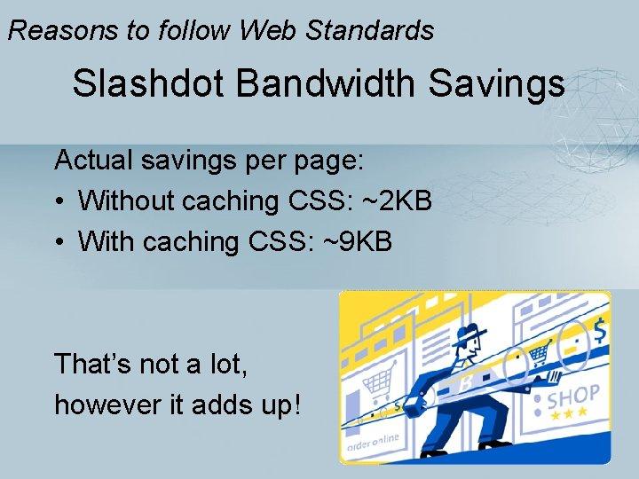 Reasons to follow Web Standards Slashdot Bandwidth Savings Actual savings per page: • Without