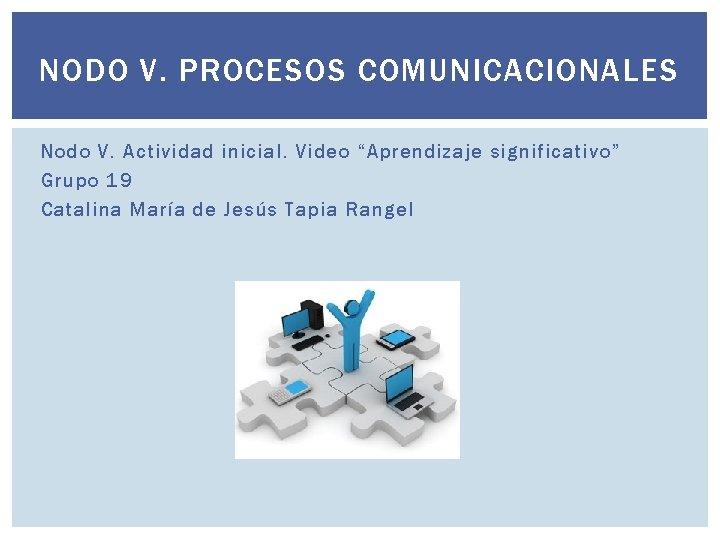 """NODO V. PROCESOS COMUNICACIONALES Nodo V. Actividad inicial. Video """"Aprendizaje significativo"""" Grupo 19 Catalina"""
