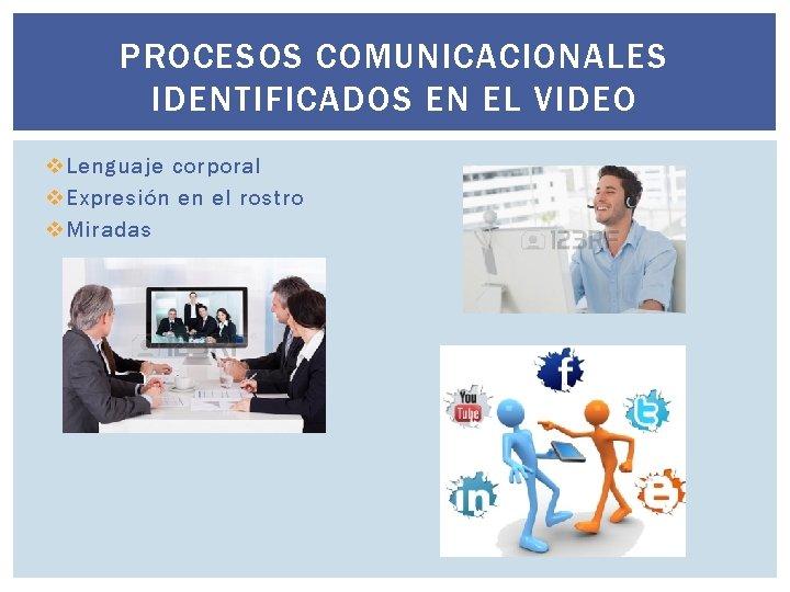 PROCESOS COMUNICACIONALES IDENTIFICADOS EN EL VIDEO v Lenguaje corporal v Expresión en el rostro