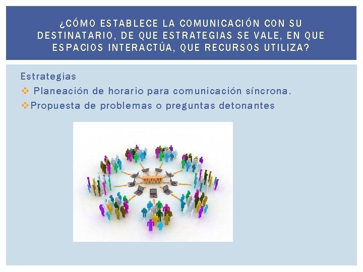 ¿C ÓMO ESTABL ECE LA COMUNICACIÓN CO N SU DESTINAT ARIO, DE QUE ESTRATEGIAS
