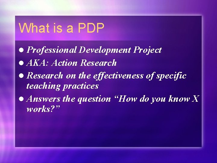 What is a PDP l Professional Development Project l AKA: Action Research l Research